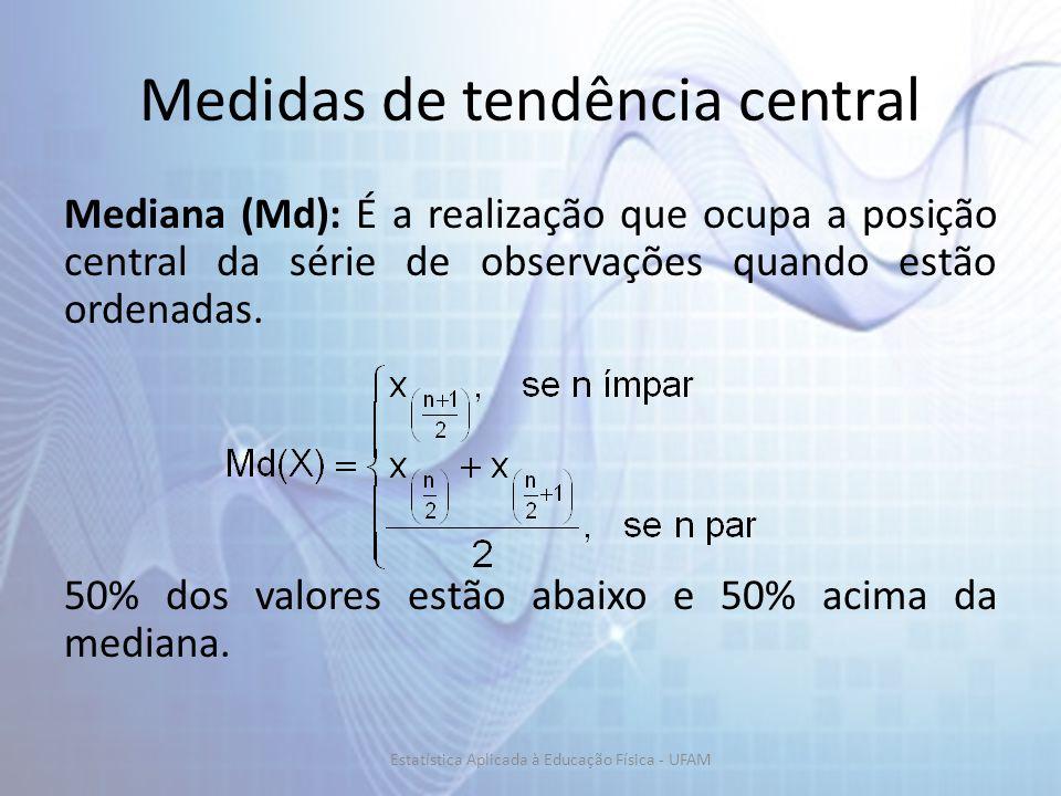 Medidas de tendência central Mediana (Md): É a realização que ocupa a posição central da série de observações quando estão ordenadas. 50% dos valores