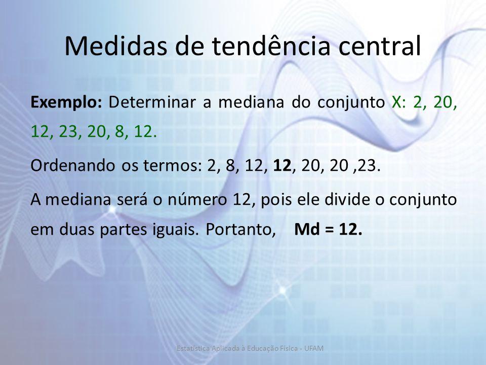 Exemplo: Determinar a mediana do conjunto X: 2, 20, 12, 23, 20, 8, 12. Ordenando os termos: 2, 8, 12, 12, 20, 20,23. A mediana será o número 12, pois