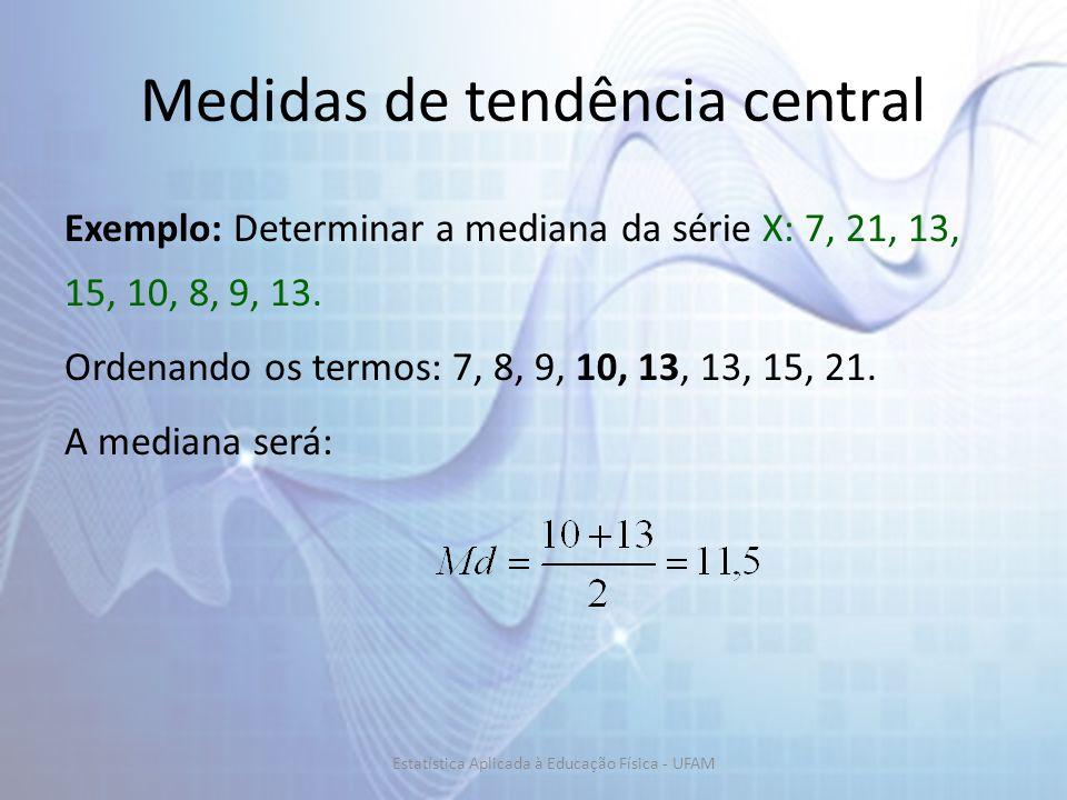 Exemplo: Determinar a mediana da série X: 7, 21, 13, 15, 10, 8, 9, 13. Ordenando os termos: 7, 8, 9, 10, 13, 13, 15, 21. A mediana será: Medidas de te