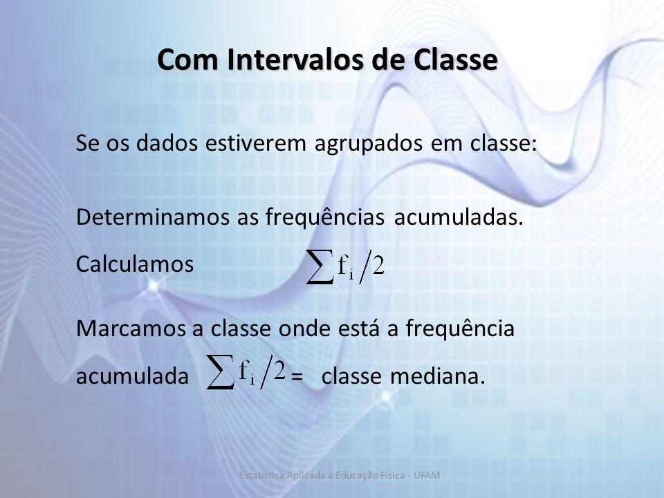 Com Intervalos de Classe Se os dados estiverem agrupados em classe: Determinamos as frequências acumuladas. Calculamos Marcamos a classe onde está a f