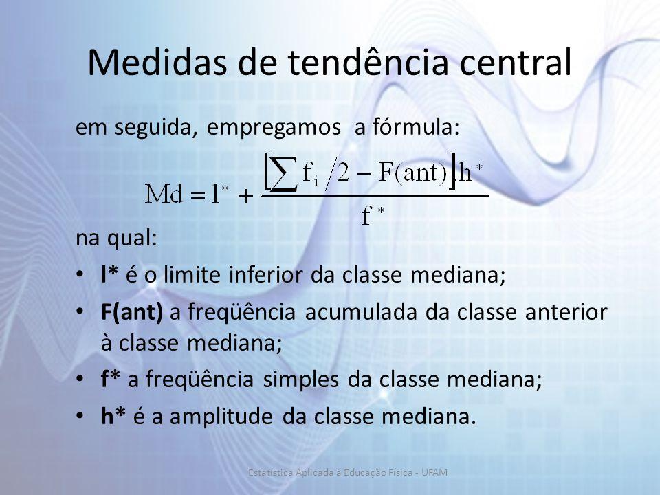 Medidas de tendência central em seguida, empregamos a fórmula: na qual: l* é o limite inferior da classe mediana; F(ant) a freqüência acumulada da classe anterior à classe mediana; f* a freqüência simples da classe mediana; h* é a amplitude da classe mediana.