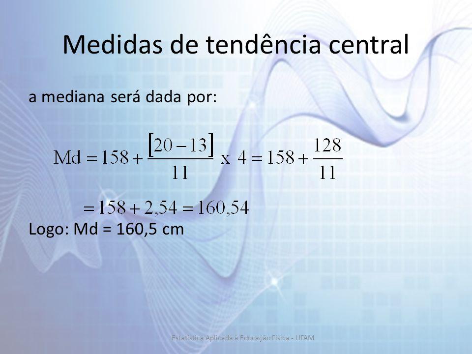 Medidas de tendência central a mediana será dada por: Logo: Md = 160,5 cm Estatística Aplicada à Educação Física - UFAM
