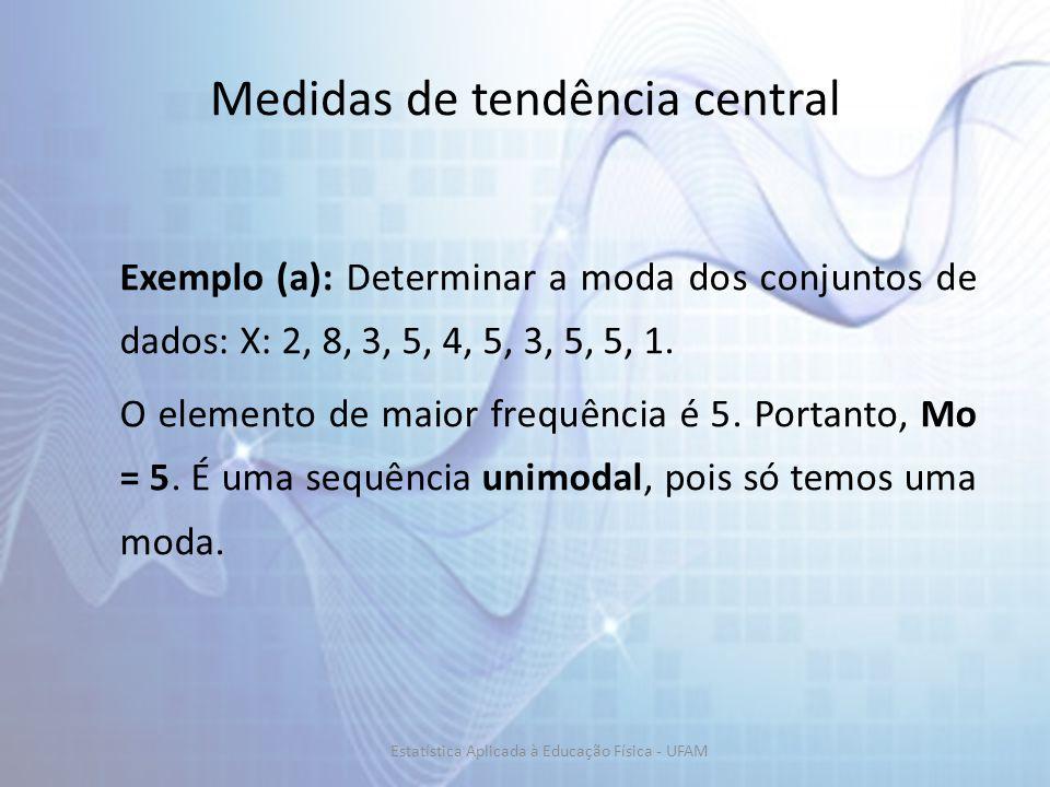 Medidas de tendência central Exemplo (a): Determinar a moda dos conjuntos de dados: X: 2, 8, 3, 5, 4, 5, 3, 5, 5, 1. O elemento de maior frequência é