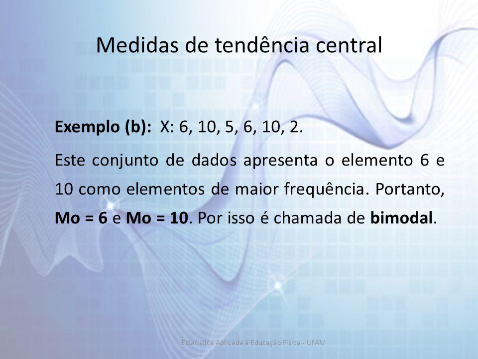 Medidas de tendência central Exemplo (b): X: 6, 10, 5, 6, 10, 2. Este conjunto de dados apresenta o elemento 6 e 10 como elementos de maior frequência