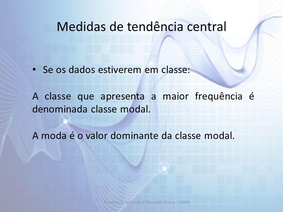 Medidas de tendência central Se os dados estiverem em classe: A classe que apresenta a maior frequência é denominada classe modal. A moda é o valor do