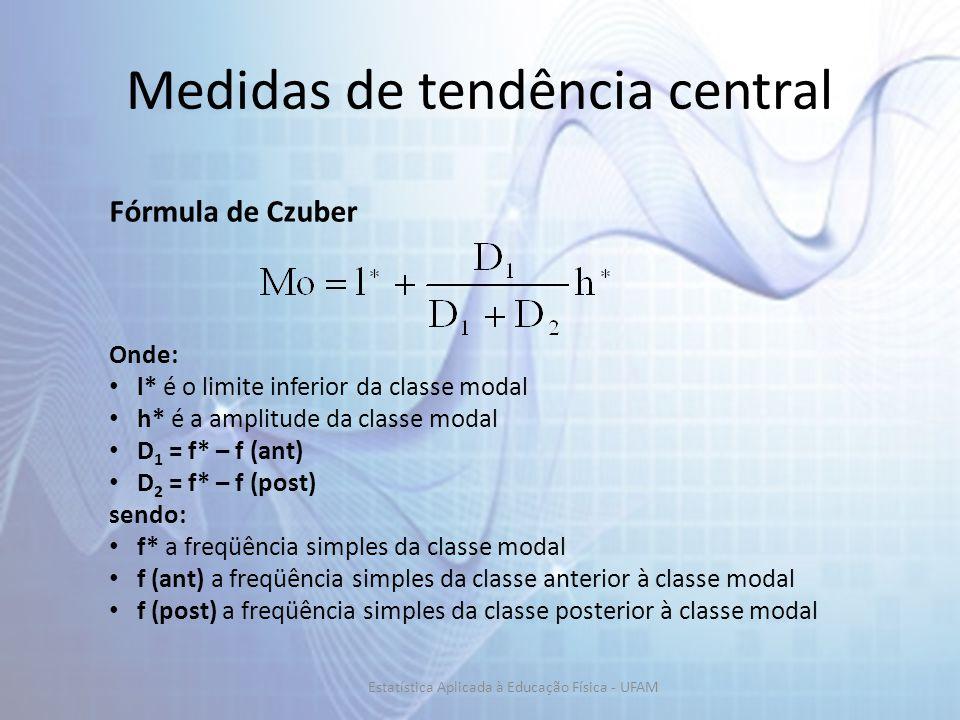 Medidas de tendência central Fórmula de Czuber Onde: l* é o limite inferior da classe modal h* é a amplitude da classe modal D 1 = f* – f (ant) D 2 = f* – f (post) sendo: f* a freqüência simples da classe modal f (ant) a freqüência simples da classe anterior à classe modal f (post) a freqüência simples da classe posterior à classe modal Estatística Aplicada à Educação Física - UFAM
