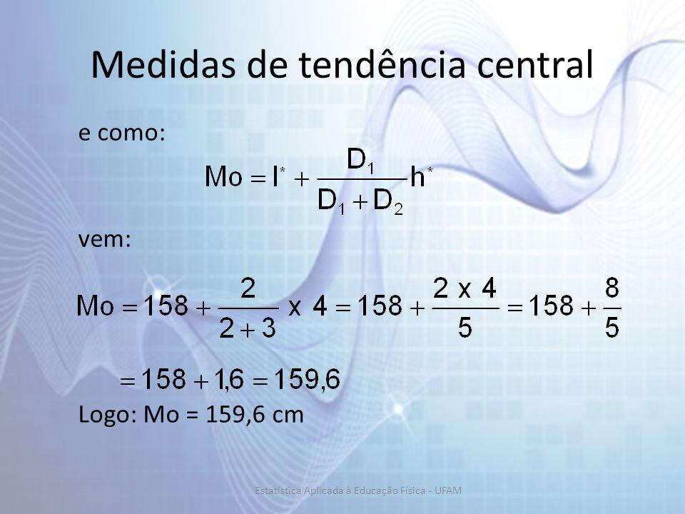 Medidas de tendência central e como: vem: Logo: Mo = 159,6 cm Estatística Aplicada à Educação Física - UFAM
