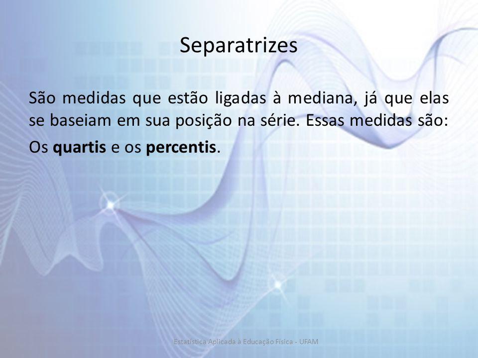 Separatrizes São medidas que estão ligadas à mediana, já que elas se baseiam em sua posição na série. Essas medidas são: Os quartis e os percentis. Es