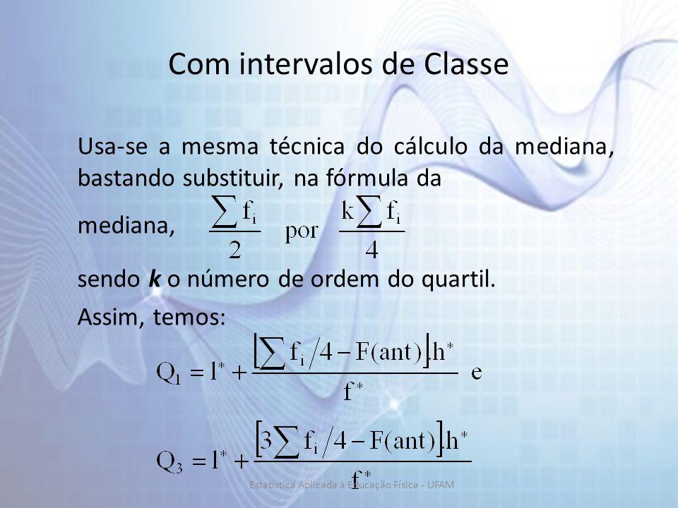 Com intervalos de Classe Usa-se a mesma técnica do cálculo da mediana, bastando substituir, na fórmula da mediana, sendo k o número de ordem do quartil.