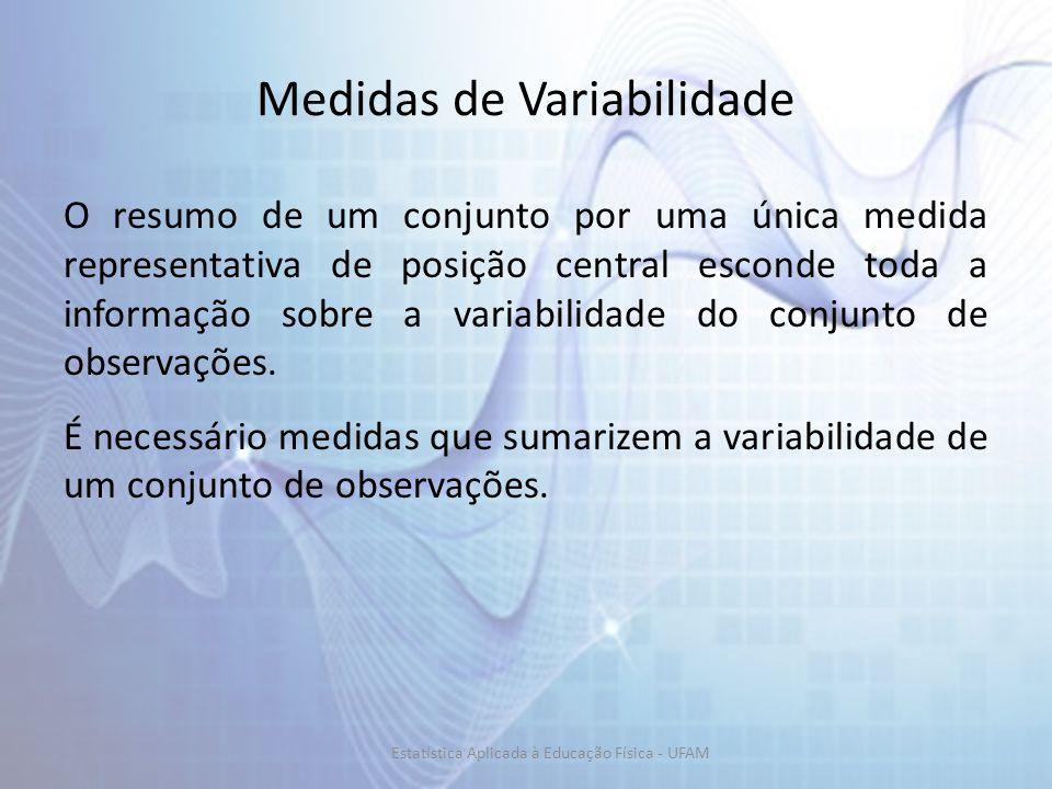 Medidas de Variabilidade O resumo de um conjunto por uma única medida representativa de posição central esconde toda a informação sobre a variabilidade do conjunto de observações.