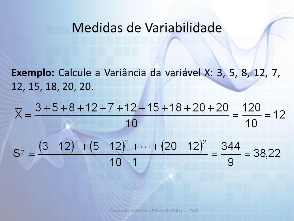Medidas de Variabilidade Exemplo: Calcule a Variância da variável X: 3, 5, 8, 12, 7, 12, 15, 18, 20, 20.