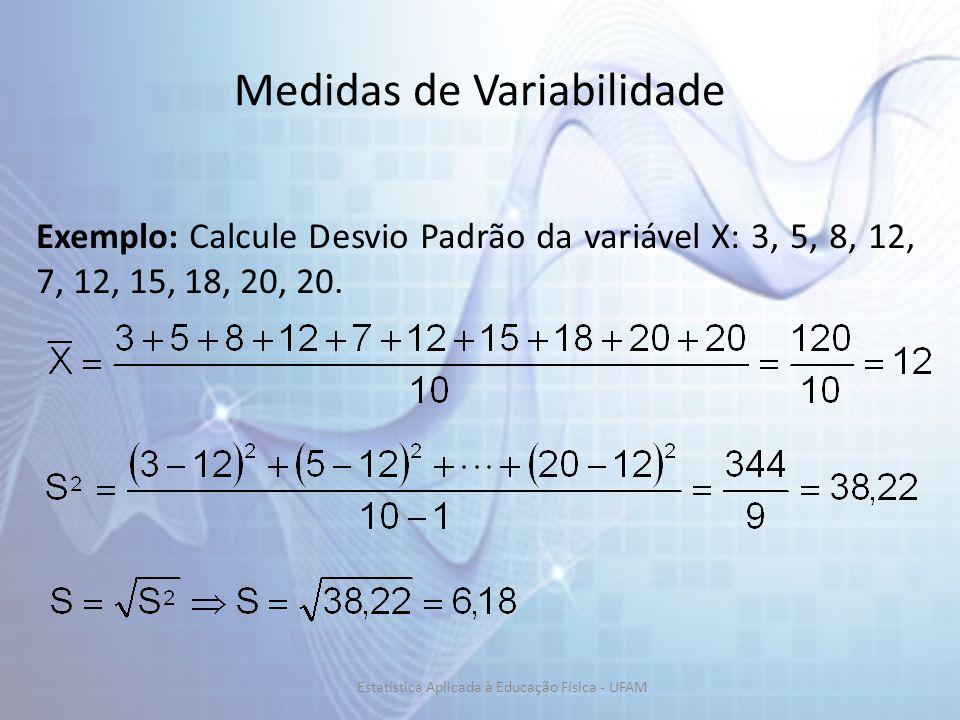 Medidas de Variabilidade Exemplo: Calcule Desvio Padrão da variável X: 3, 5, 8, 12, 7, 12, 15, 18, 20, 20.