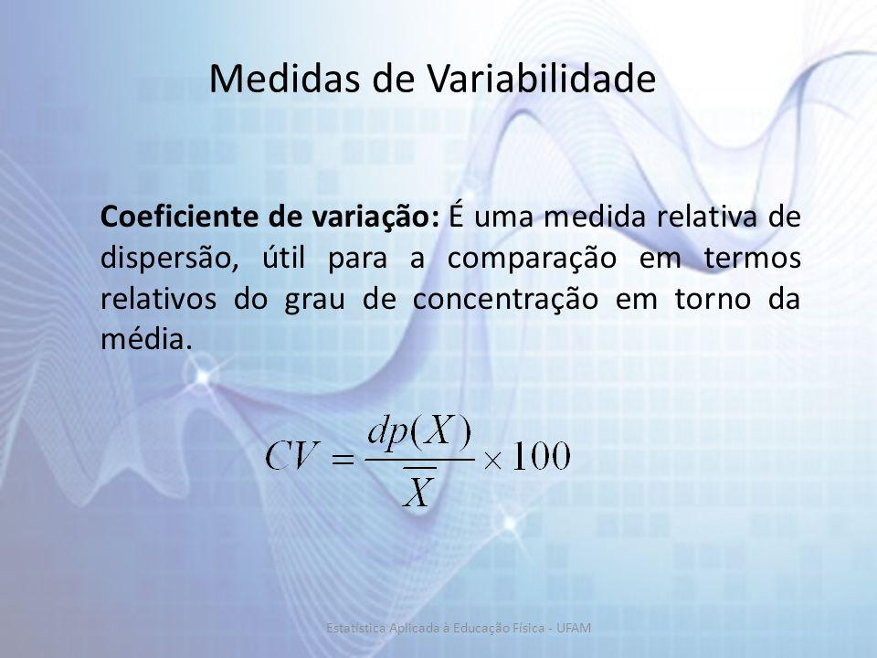 Medidas de Variabilidade Coeficiente de variação: É uma medida relativa de dispersão, útil para a comparação em termos relativos do grau de concentração em torno da média.