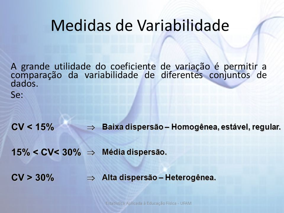 Medidas de Variabilidade A grande utilidade do coeficiente de variação é permitir a comparação da variabilidade de diferentes conjuntos de dados. Se: