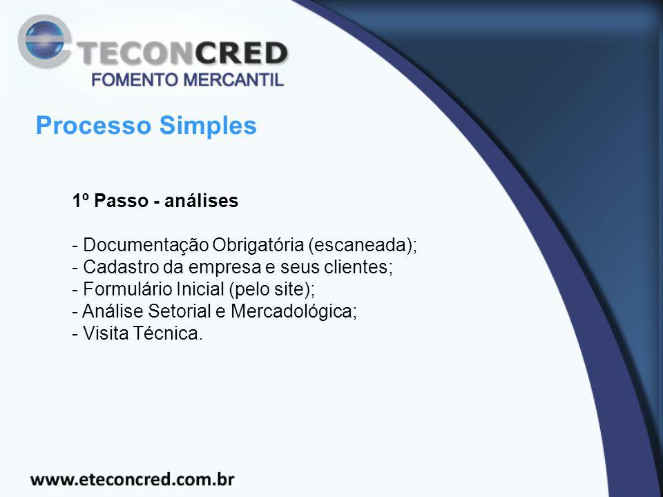 Processo Simples 1º Passo - análises - Documentação Obrigatória (escaneada); - Cadastro da empresa e seus clientes; - Formulário Inicial (pelo site); - Análise Setorial e Mercadológica; - Visita Técnica.