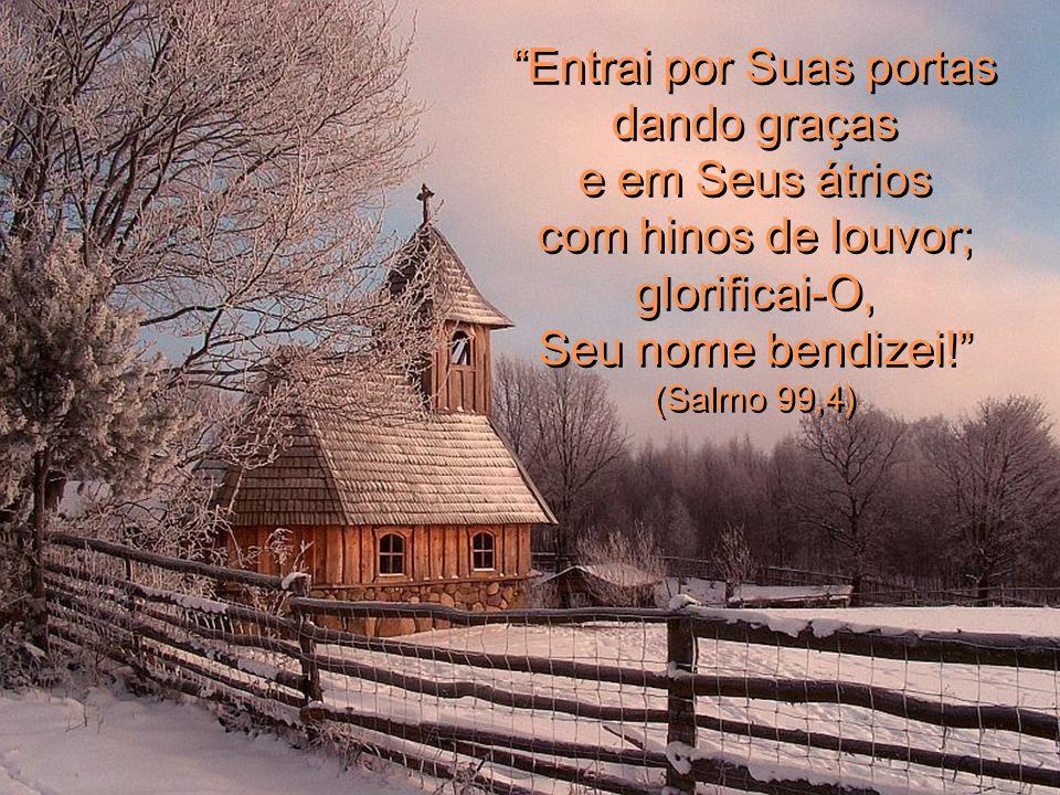 Entrai por Suas portas dando graças e em Seus átrios com hinos de louvor; glorificai-O, Seu nome bendizei.