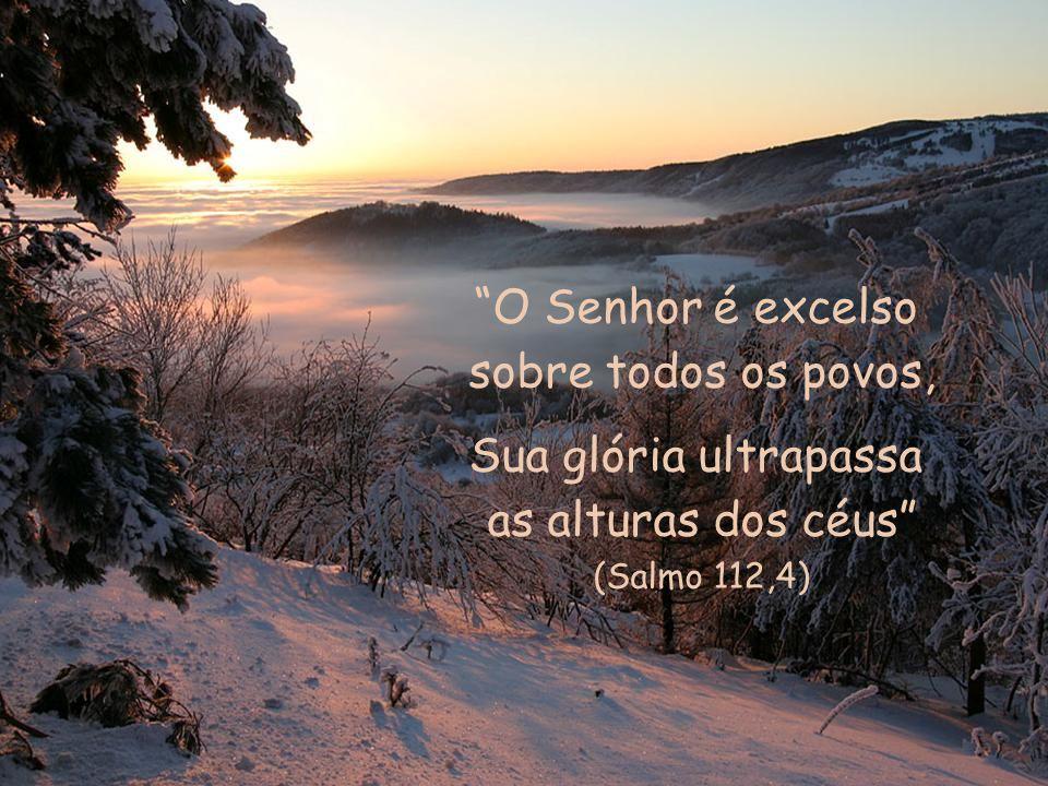 O Senhor é excelso sobre todos os povos, Sua glória ultrapassa as alturas dos céus (Salmo 112,4)