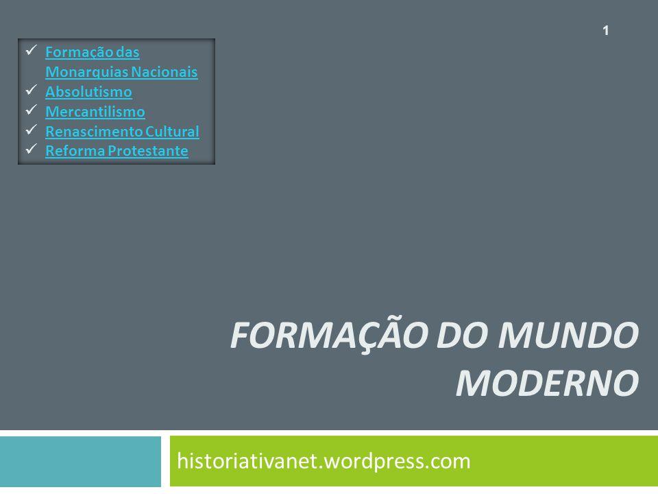 FORMAÇÃO DO MUNDO MODERNO historiativanet.wordpress.com Formação das Monarquias Nacionais Formação das Monarquias Nacionais Absolutismo Mercantilismo