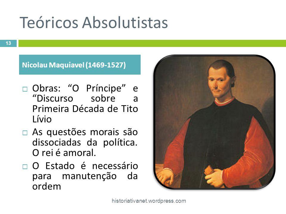 Teóricos Absolutistas Obras: O Príncipe e Discurso sobre a Primeira Década de Tito Lívio As questões morais são dissociadas da política. O rei é amora