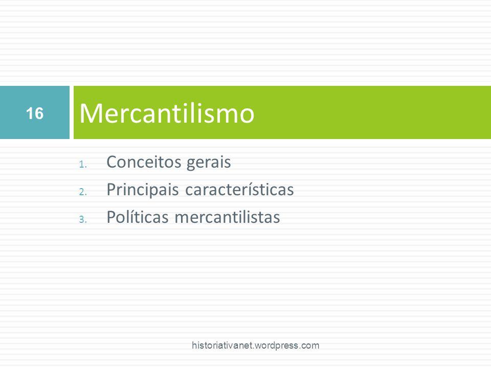 1. Conceitos gerais 2. Principais características 3. Políticas mercantilistas Mercantilismo 16 historiativanet.wordpress.com