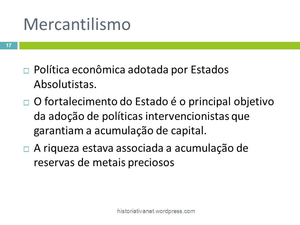 Mercantilismo historiativanet.wordpress.com 17 Política econômica adotada por Estados Absolutistas. O fortalecimento do Estado é o principal objetivo