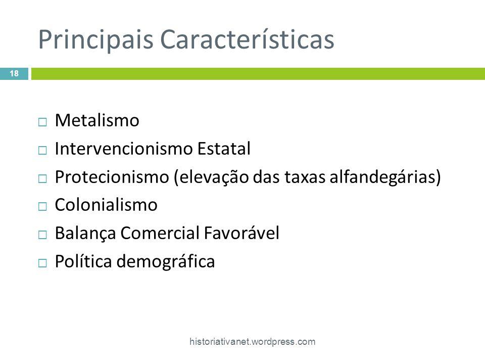 Principais Características historiativanet.wordpress.com 18 Metalismo Intervencionismo Estatal Protecionismo (elevação das taxas alfandegárias) Coloni