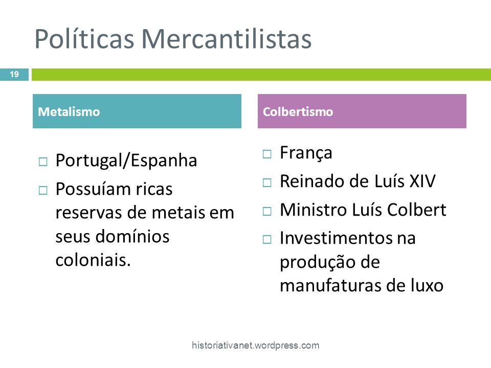 Políticas Mercantilistas Portugal/Espanha Possuíam ricas reservas de metais em seus domínios coloniais. França Reinado de Luís XIV Ministro Luís Colbe