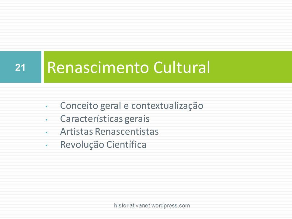 Conceito geral e contextualização Características gerais Artistas Renascentistas Revolução Científica Renascimento Cultural 21 historiativanet.wordpress.com
