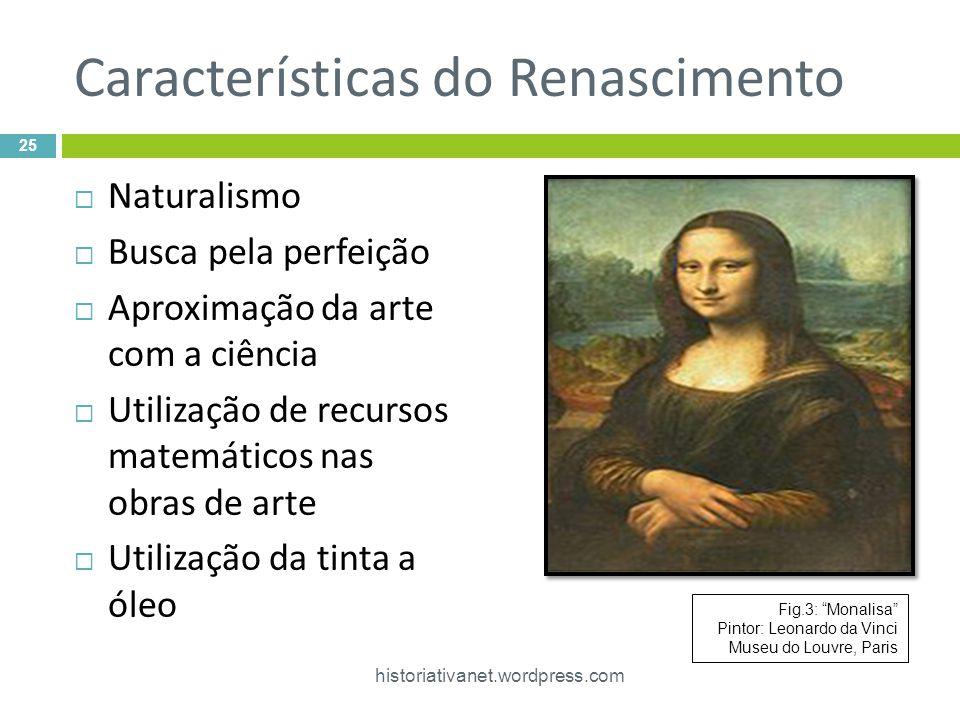 Características do Renascimento Naturalismo Busca pela perfeição Aproximação da arte com a ciência Utilização de recursos matemáticos nas obras de arte Utilização da tinta a óleo 25 historiativanet.wordpress.com Fig.3: Monalisa Pintor: Leonardo da Vinci Museu do Louvre, Paris