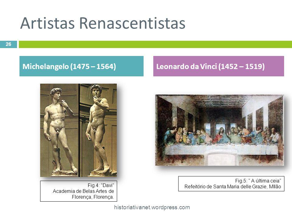 Artistas Renascentistas 26 historiativanet.wordpress.com Michelangelo (1475 – 1564)Leonardo da Vinci (1452 – 1519) Fig.4: Davi Academia de Belas Artes de Florença, Florença.