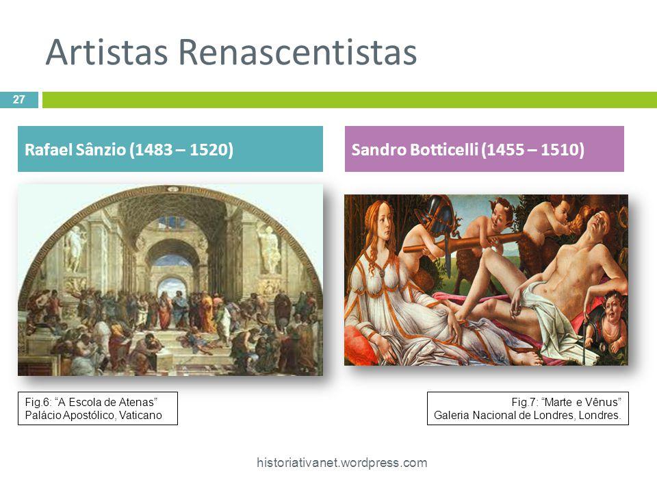 Artistas Renascentistas 27 historiativanet.wordpress.com Rafael Sânzio (1483 – 1520)Sandro Botticelli (1455 – 1510) Fig.6: A Escola de Atenas Palácio