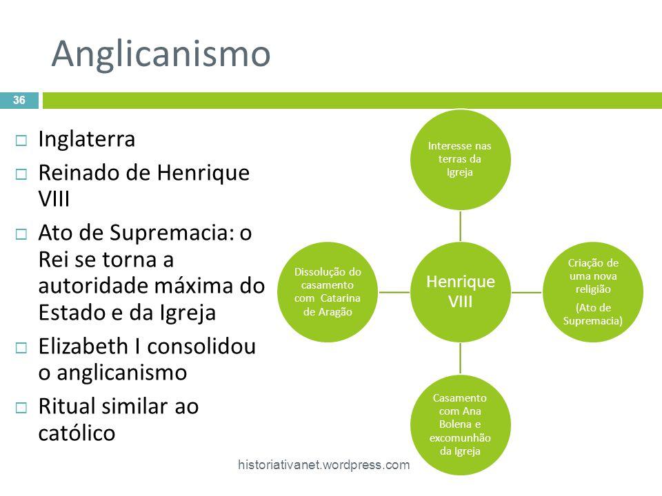 Anglicanismo Inglaterra Reinado de Henrique VIII Ato de Supremacia: o Rei se torna a autoridade máxima do Estado e da Igreja Elizabeth I consolidou o
