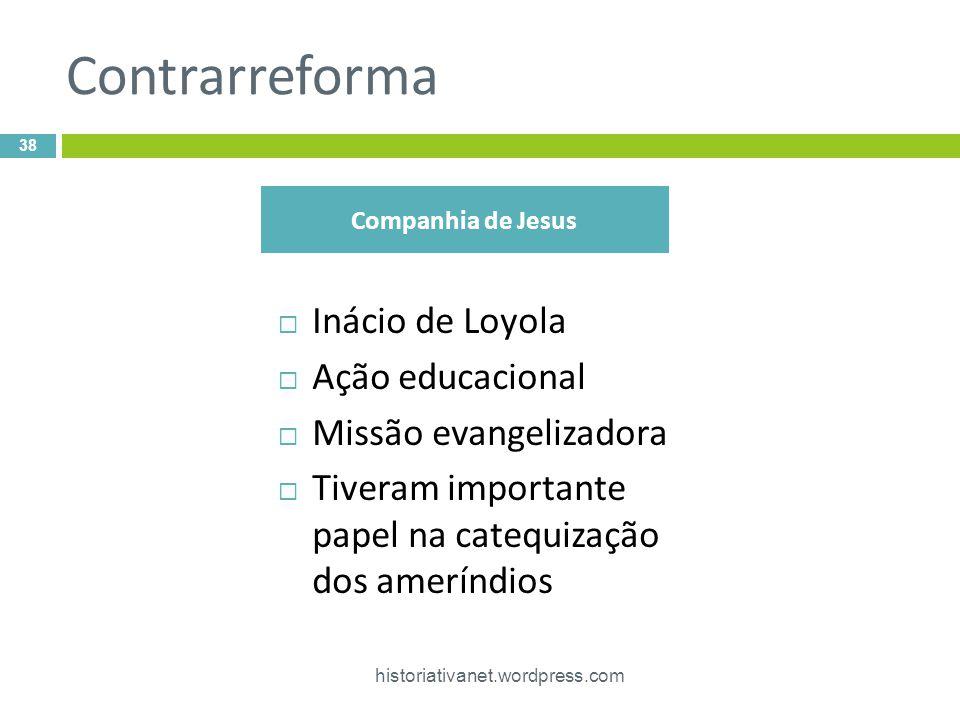 Contrarreforma Inácio de Loyola Ação educacional Missão evangelizadora Tiveram importante papel na catequização dos ameríndios 38 historiativanet.word