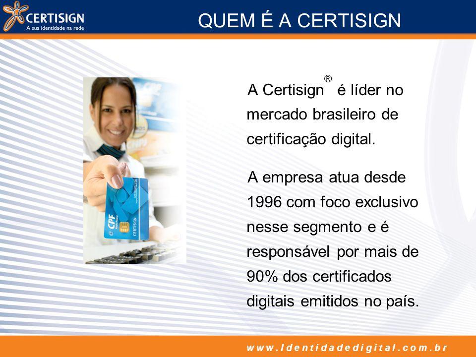 w w w. I d e n t i d a d e d i g i t a l. c o m. b r QUEM É A CERTISIGN A Certisign ® é líder no mercado brasileiro de certificação digital. A empresa