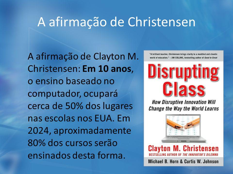 A afirmação de Christensen A afirmação de Clayton M. Christensen: Em 10 anos, o ensino baseado no computador, ocupará cerca de 50% dos lugares nas esc