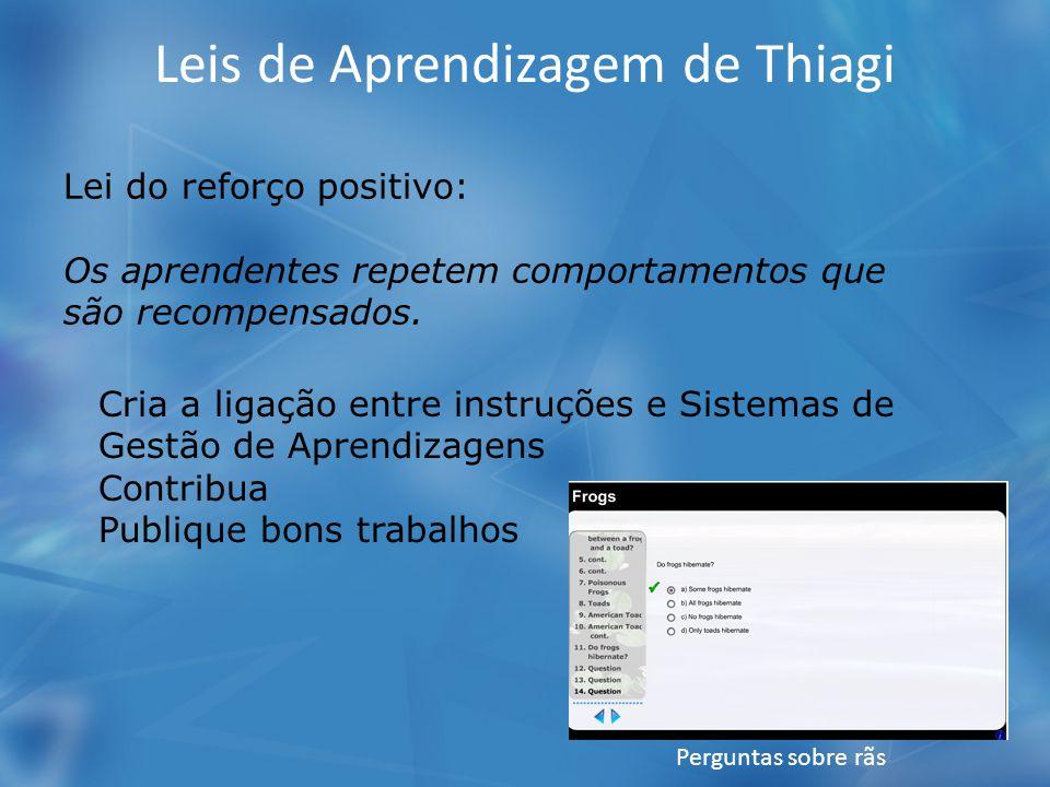 Leis de Aprendizagem de Thiagi Lei do reforço positivo: Os aprendentes repetem comportamentos que são recompensados. Cria a ligação entre instruções e