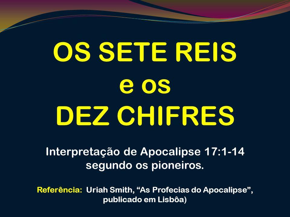 OS SETE REIS e os DEZ CHIFRES Interpretação de Apocalipse 17:1-14 segundo os pioneiros. Referência: Uriah Smith, As Profecias do Apocalipse, publicado