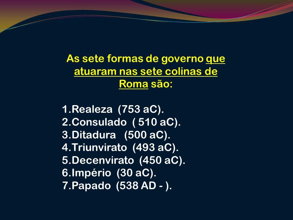 As sete formas de governo que atuaram nas sete colinas de Roma são: 1.Realeza (753 aC). 2.Consulado ( 510 aC). 3.Ditadura (500 aC). 4.Triunvirato (493