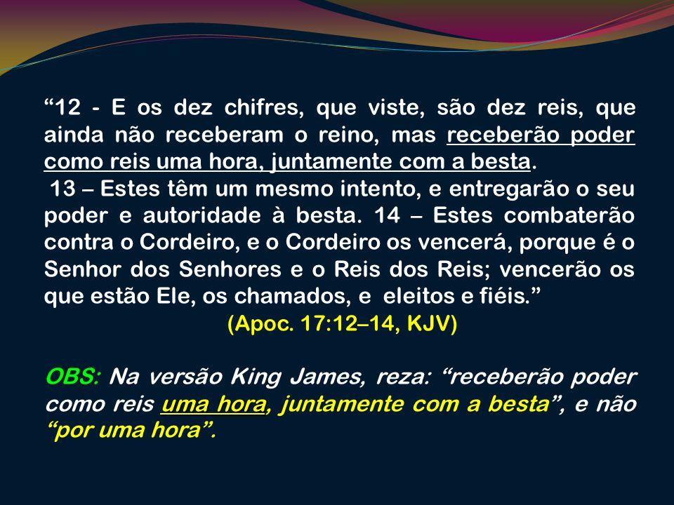 12 - E os dez chifres, que viste, são dez reis, que ainda não receberam o reino, mas receberão poder como reis uma hora, juntamente com a besta. 13 –