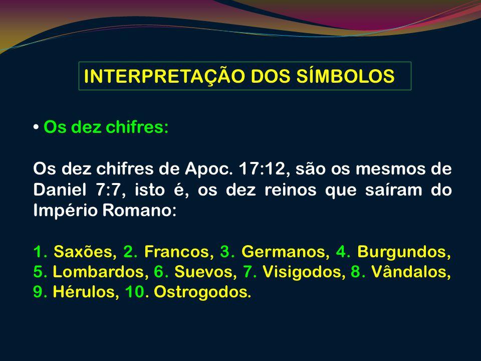INTERPRETAÇÃO DOS SÍMBOLOS Os dez chifres: Os dez chifres de Apoc. 17:12, são os mesmos de Daniel 7:7, isto é, os dez reinos que saíram do Império Rom