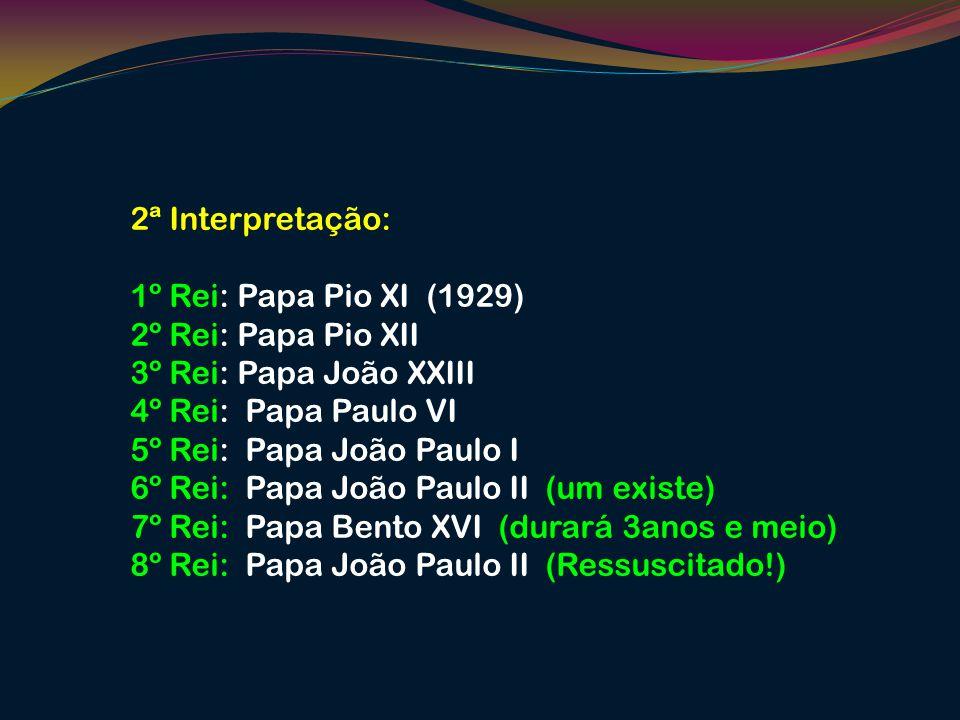 2ª Interpretação: 1º Rei: Papa Pio XI (1929) 2º Rei: Papa Pio XII 3º Rei: Papa João XXIII 4º Rei: Papa Paulo VI 5º Rei: Papa João Paulo I 6º Rei: Papa