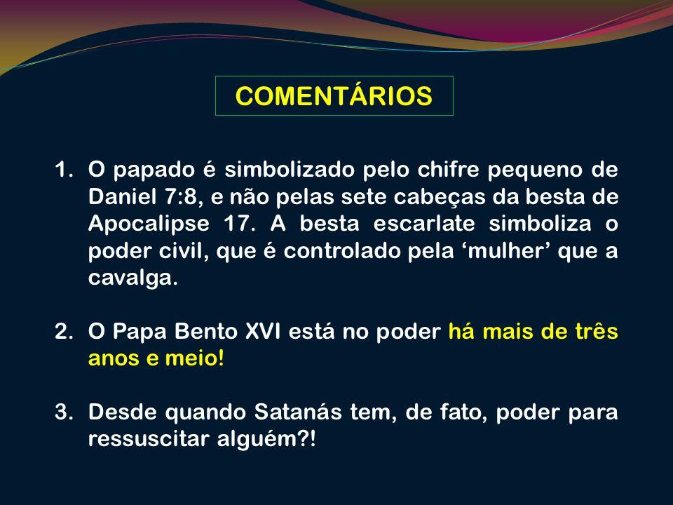COMENTÁRIOS 1.O papado é simbolizado pelo chifre pequeno de Daniel 7:8, e não pelas sete cabeças da besta de Apocalipse 17. A besta escarlate simboliz