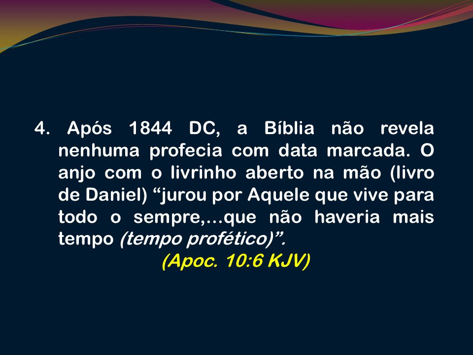 4. Após 1844 DC, a Bíblia não revela nenhuma profecia com data marcada. O anjo com o livrinho aberto na mão (livro de Daniel) jurou por Aquele que viv