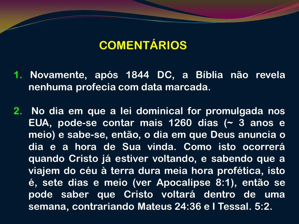 COMENTÁRIOS 1. Novamente, após 1844 DC, a Bíblia não revela nenhuma profecia com data marcada. 2. No dia em que a lei dominical for promulgada nos EUA