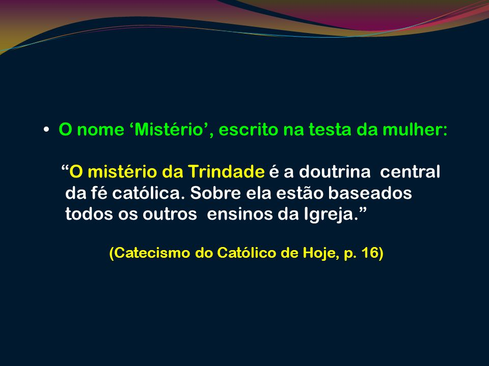 O nome Mistério, escrito na testa da mulher: O mistério da Trindade é a doutrina central da fé católica. Sobre ela estão baseados todos os outros ensi