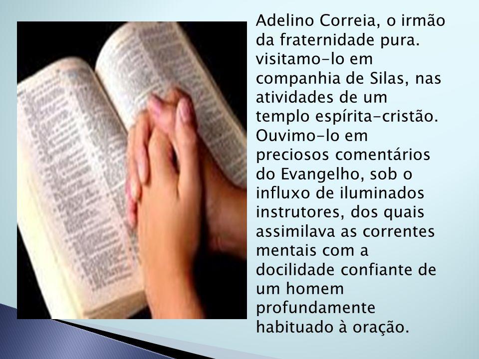 Adelino Correia, o irmão da fraternidade pura. visitamo-lo em companhia de Silas, nas atividades de um templo espírita-cristão. Ouvimo-lo em preciosos