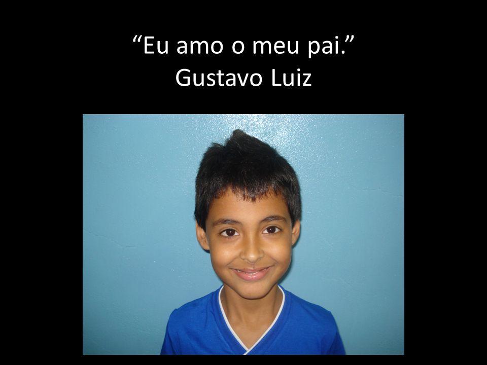 Eu amo o meu pai. Gustavo Luiz