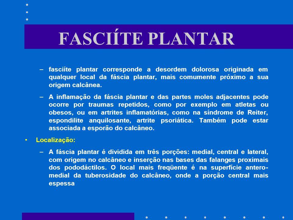 FASCIÍTE PLANTAR –fasciíte plantar corresponde a desordem dolorosa originada em qualquer local da fáscia plantar, mais comumente próximo a sua origem