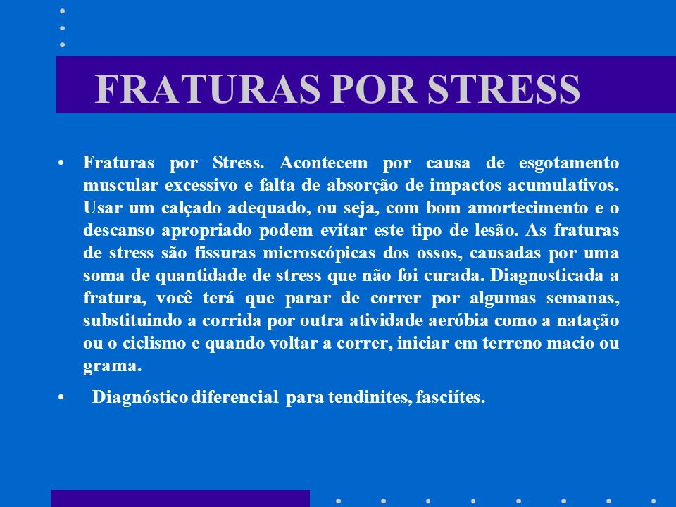FRATURAS POR STRESS Fraturas por Stress. Acontecem por causa de esgotamento muscular excessivo e falta de absorção de impactos acumulativos. Usar um c