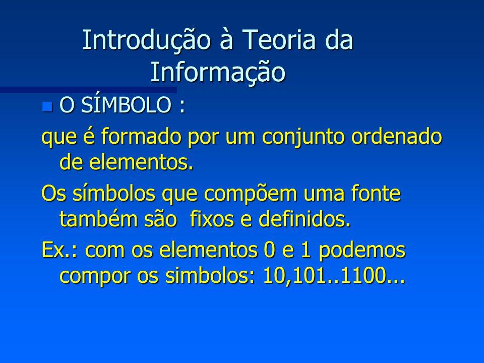 Introdução à Teoria da Informação n O SÍMBOLO : que é formado por um conjunto ordenado de elementos. Os símbolos que compõem uma fonte também são fixo